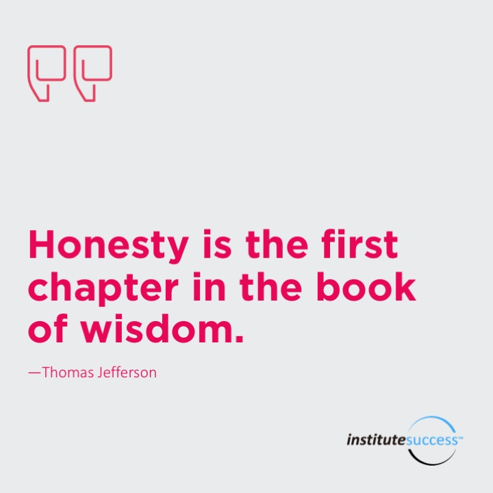 Honesty is the first chapter in the book of wisdom.  Thomas Jefferson
