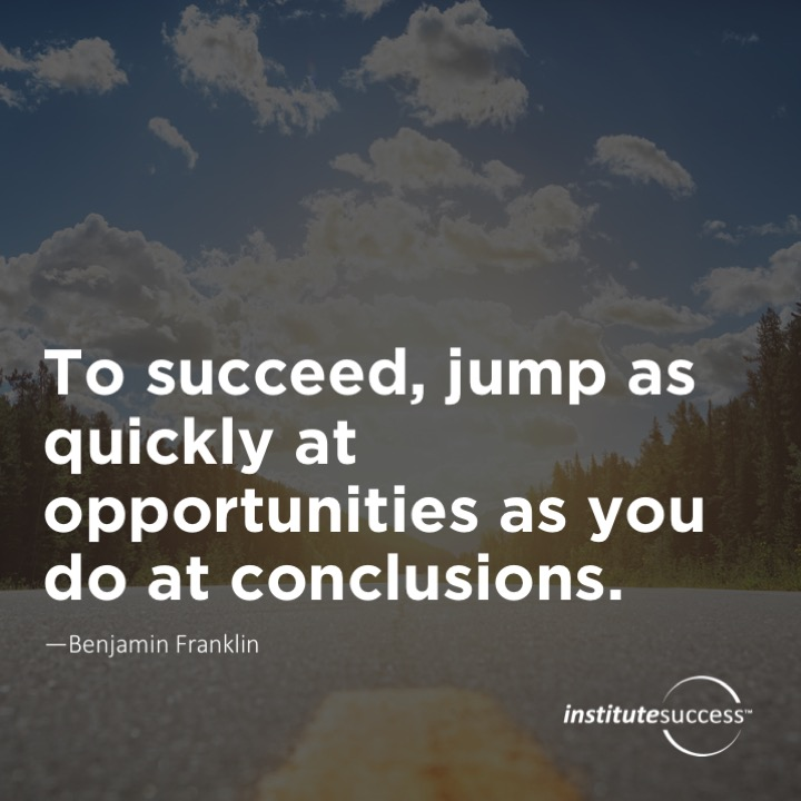 To succeed, jump as quickly at opportunities as you do at conclusions – Benjamin Franklin