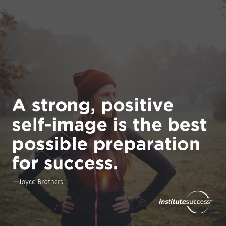 A strong, positive self-image is the best possible preparation for success.  Joyce Brothers