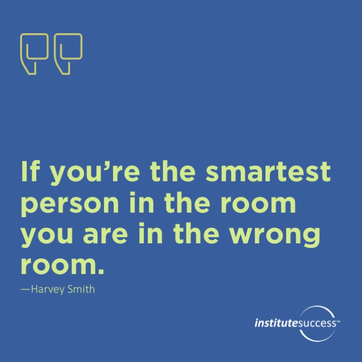 If you're the smartest person in the room you are in the wrong room.	Harvey Smith
