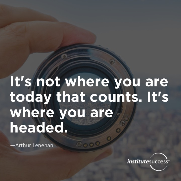 It's not where you are today that counts. It's where you are headed.Arthur Lenehan