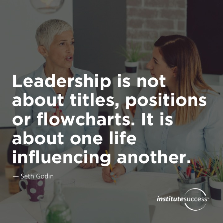 Leadership is not about titles, positions or flowcharts. It is about one life influencing another.  Seth Godin