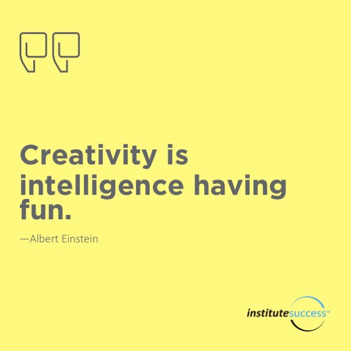Creativity is intelligence having fun.  Albert Einstein