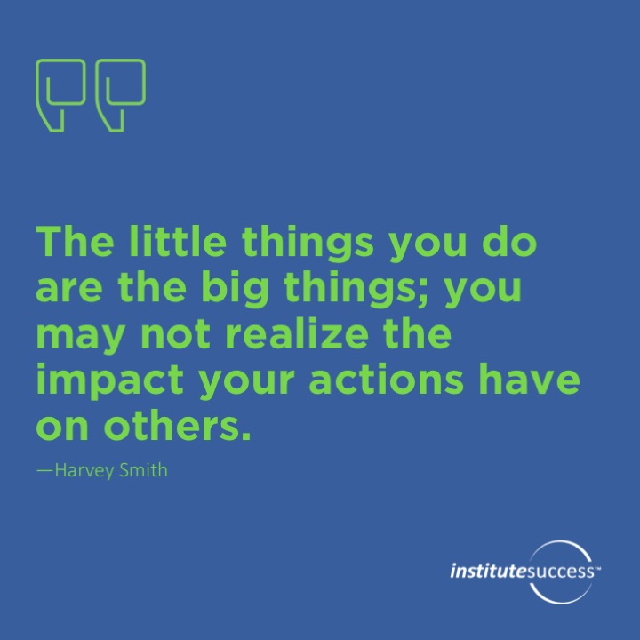 The little things you do are the big things; you may not realize the impact your actions have on others. Harvey Smith
