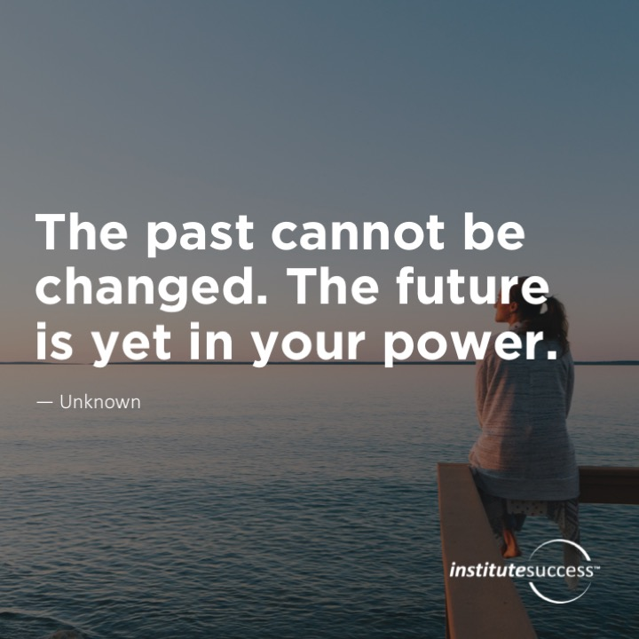 The past cannot be changed. The future is yet in your power.	Unknown