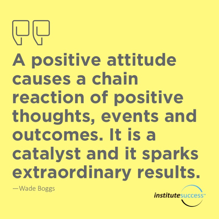 A positive attitude causes a chain reaction of positive thoughts, events and outcomes.  It is a catalyst and it sparks extraordinary results.Wade Boggs