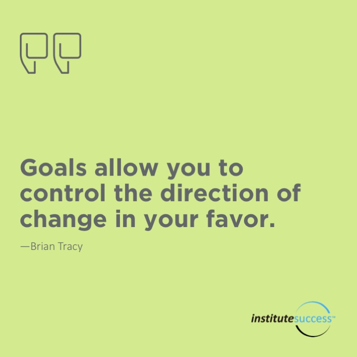 Goals allow you to control the direction of change in your favor.  Brian Tracy
