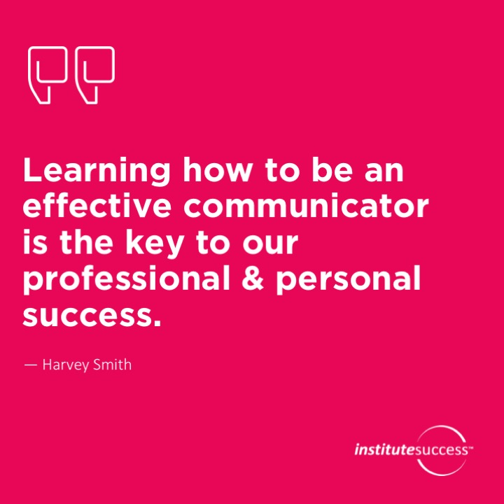 Learning how to be an effective communicator is the key to our professional & personal success. Harvey Smith