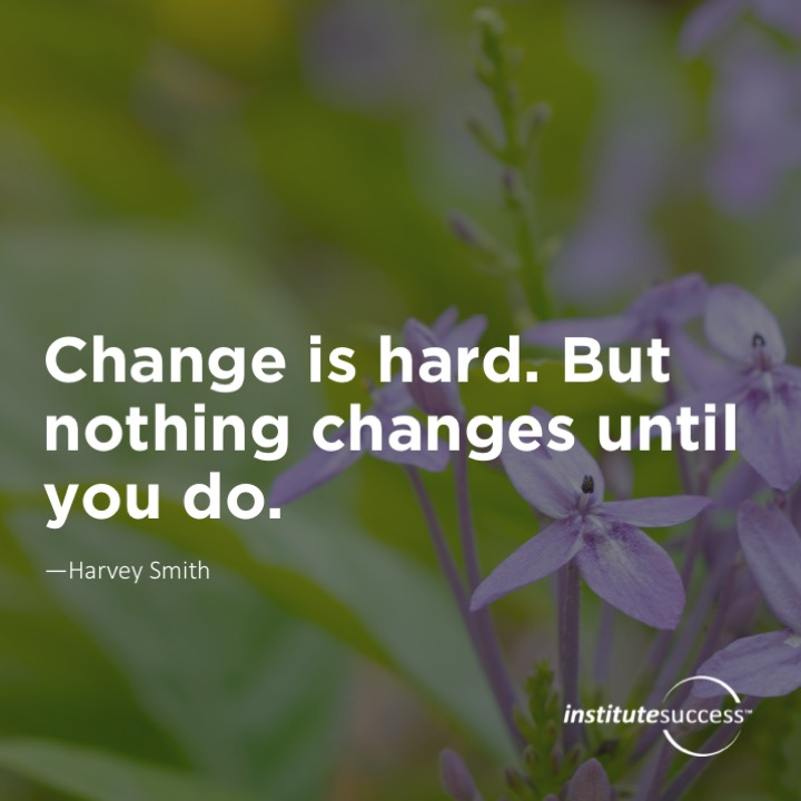 Change is hard. But nothing changes until you do.  Harvey Smith