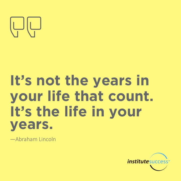 It's not the years in your life that count. It's the life in your years.Abraham Lincoln