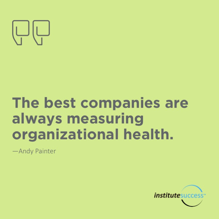 The best companies are always measuring organizational health.  Andy Painter