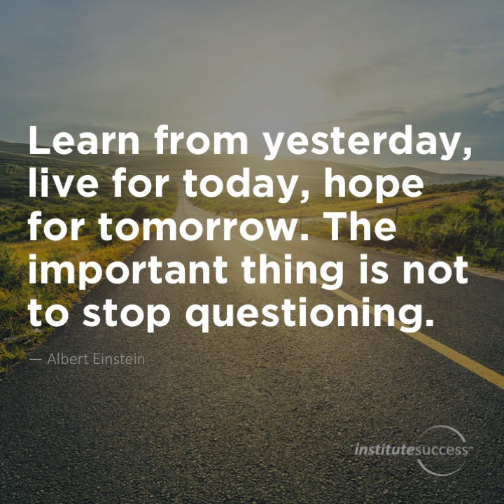Learn from yesterday, live for today, hope for tomorrow. The important thing is not to stop questioning.Albert Einstein