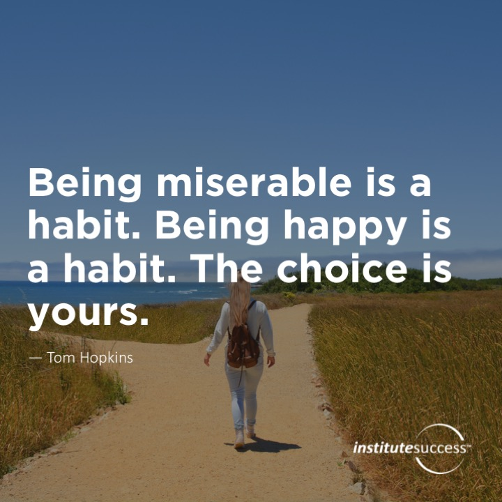 Being miserable is a habit. Being happy is a habit. The choice is yours.	Tom Hopkins