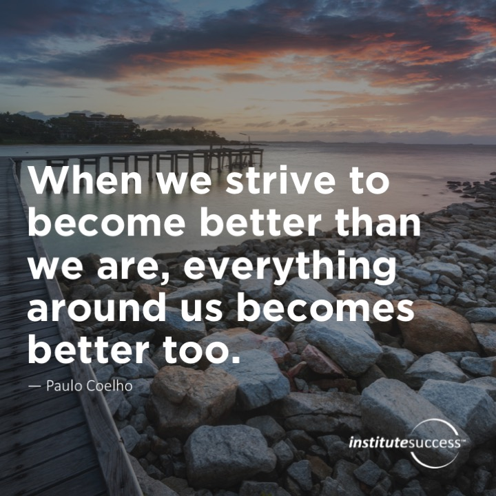 When we strive to become better than we are, everything around us becomes better too.  Paulo Coelho