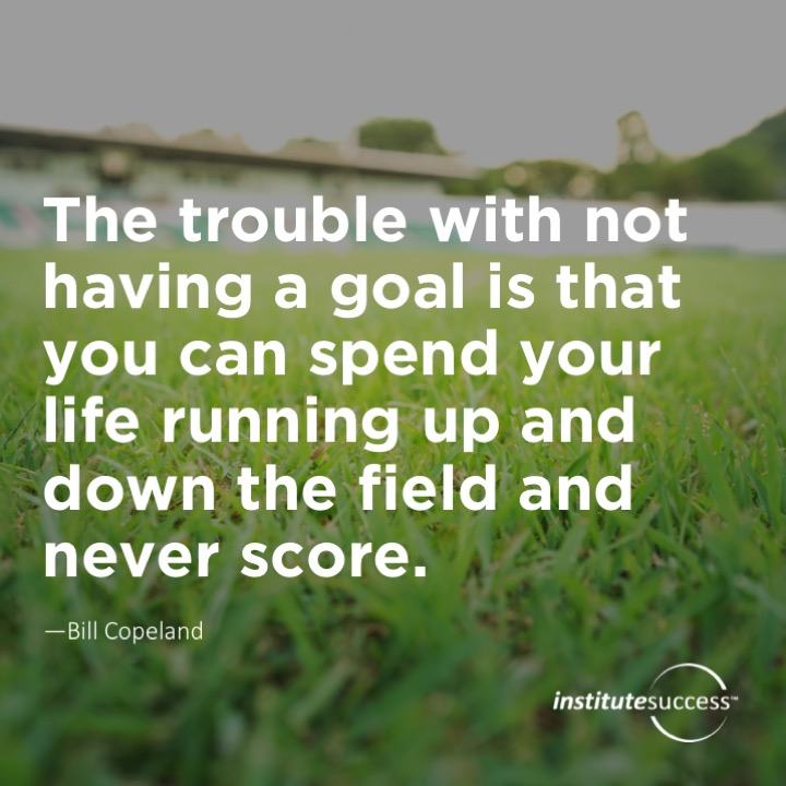 The trouble with not having a goal is that you can spend your life running up and down the field and never score.  Bill Copeland