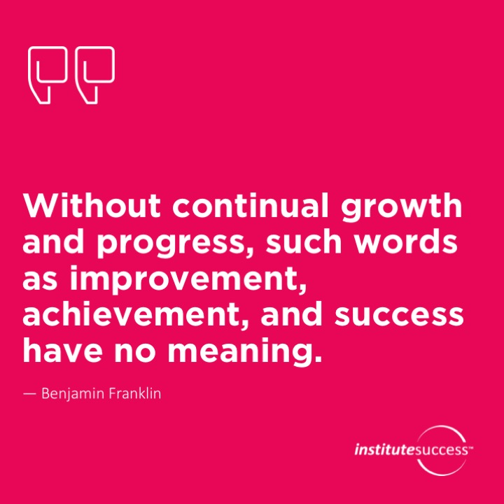 Without continual growth and progress, such words as improvement, achievement, and success have no meaning.   Benjamin Franklin