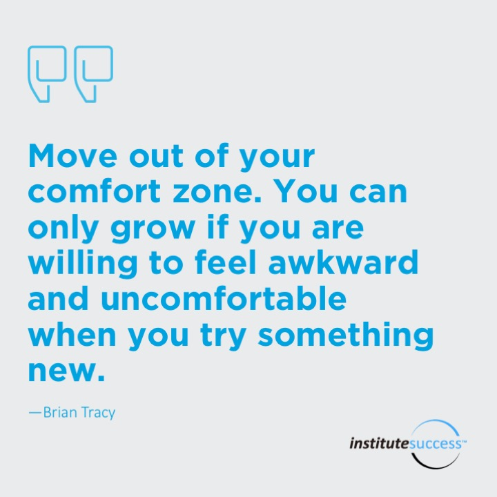 Move out of your comfort zone. You can only grow if you are willing to feel awkward and uncomfortable when you try something new. 	Brian Tracy