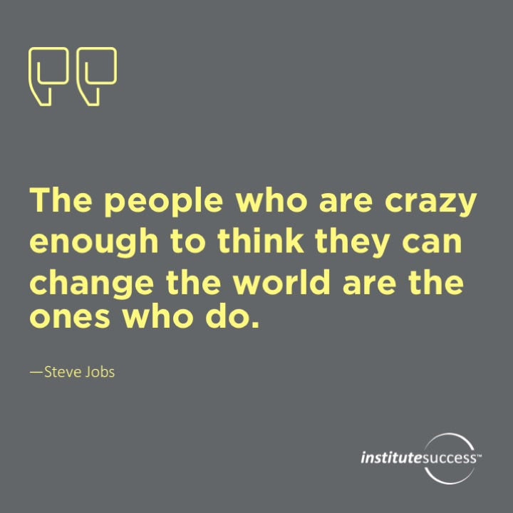 The people who are crazy enough to think they can change the world are the ones who do.	Steve Jobs
