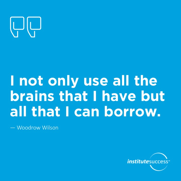 I not only use all the brains that I have but all that I can borrow.  Woodrow Wilson