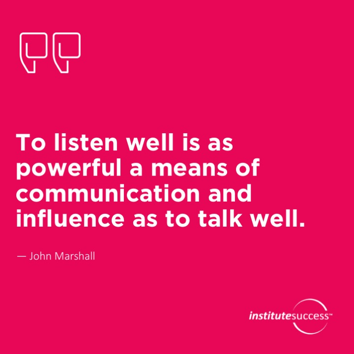 To listen well is as powerful a means of communication and influence as to talk well.John Marshall