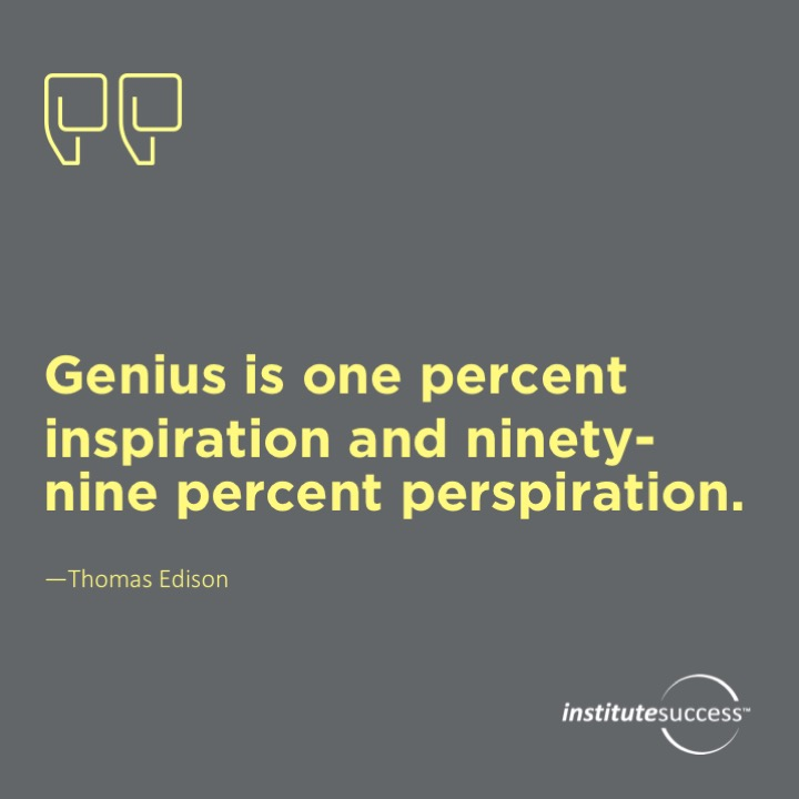 Genius is one percent inspiration and ninety-nine percent perspiration. Thomas Edison
