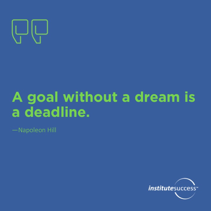 A goal without a dream is a deadline. Napoleon Hill