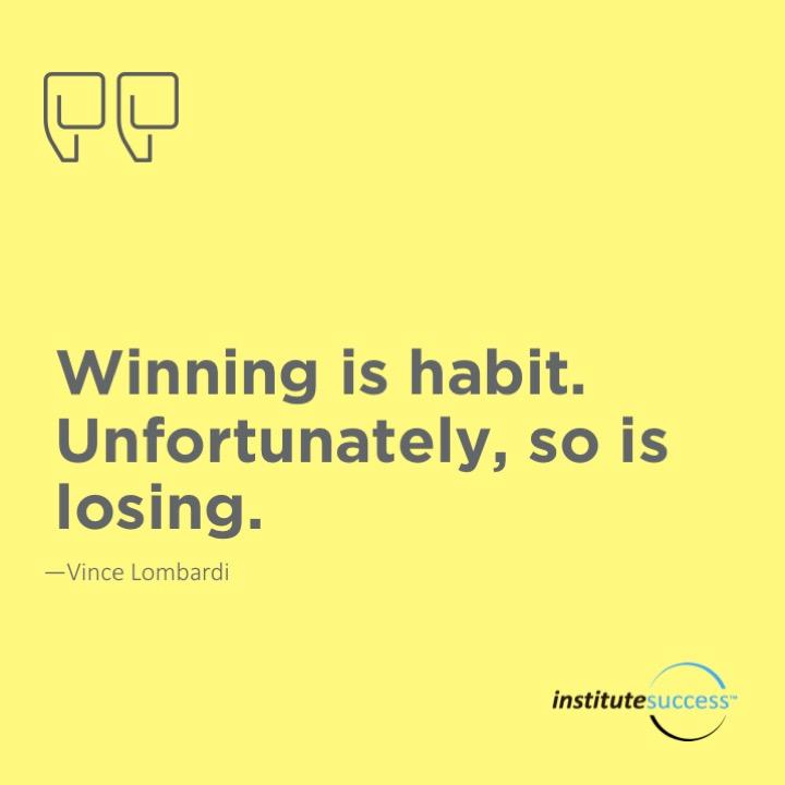 Winning is habit. Unfortunately, so is losing.  Vince Lombardi