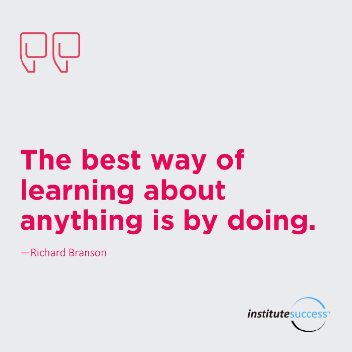 The best way of learning about anything is by doing.	Richard Branson