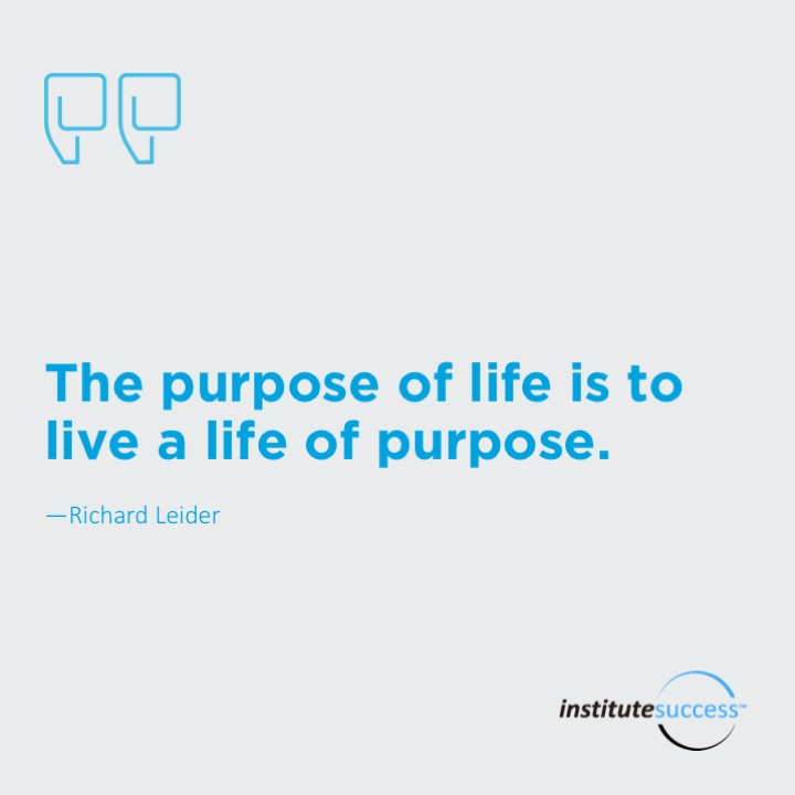 The purpose of life is to live a life of purpose.Richard Leider