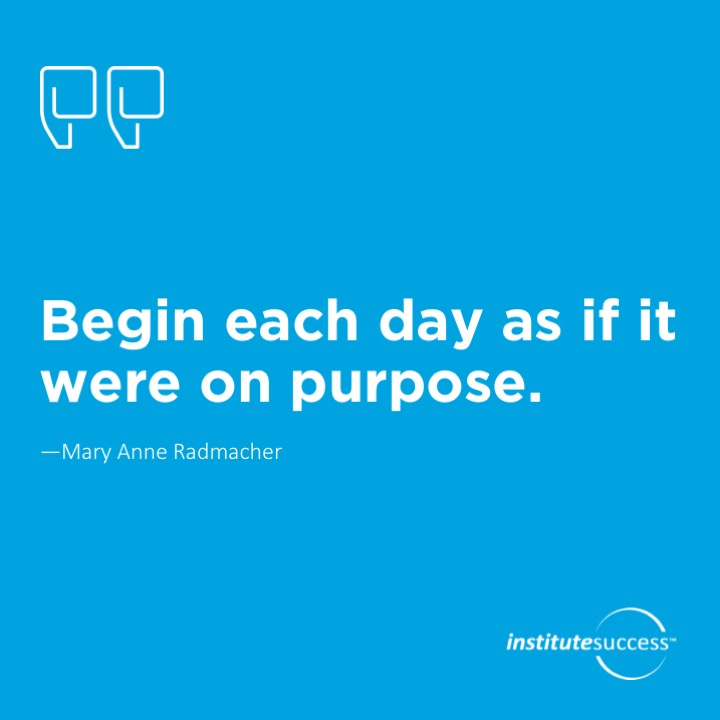 Begin each day as if it were on purpose.  Mary Anne Radmacher