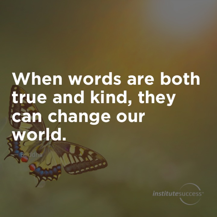When words are both true and kind, they can change our world. Buddha
