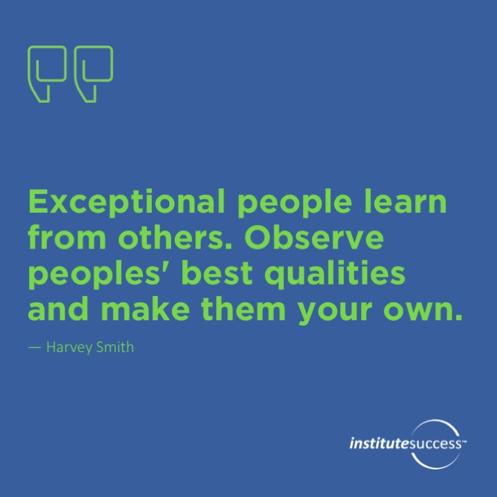 Exceptional people learn from others. Observe peoples' best qualities and make them your own.  Harvey Smith