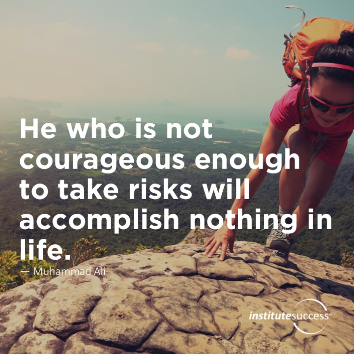 He who is not courageous enough to take risks will accomplish nothing in life.Muhammad Ali