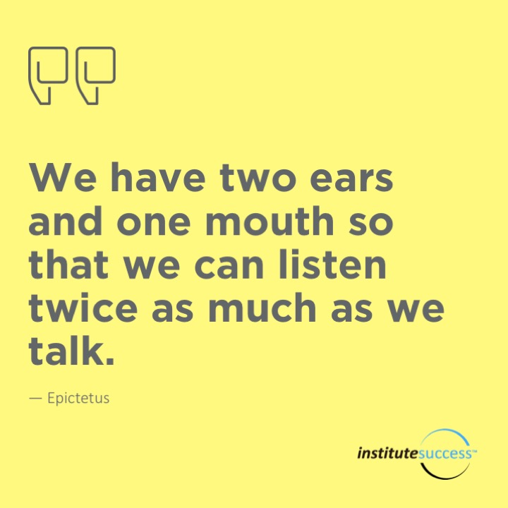 We have two ears and one mouth so that we can listen twice as much as we talk. 	Epictetus