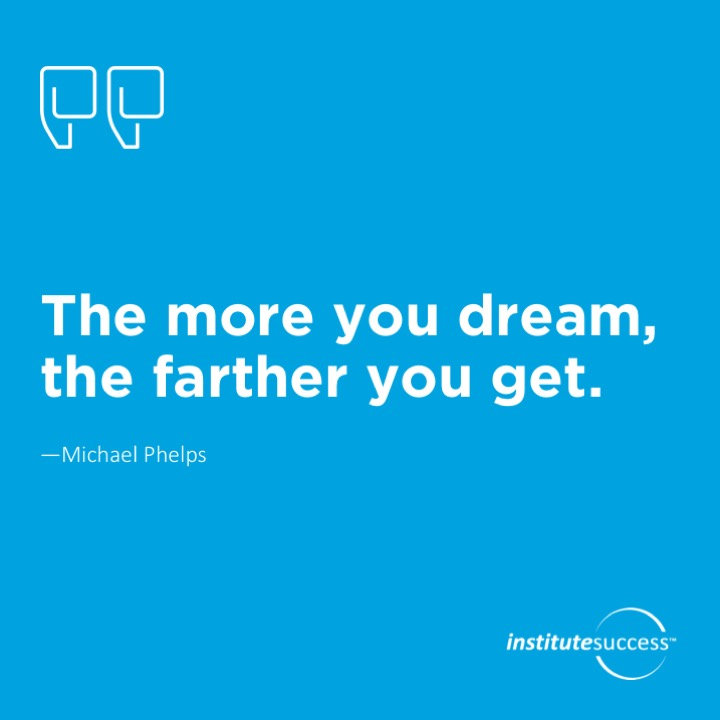 The more you dream, the farther you get.	Michael Phelps