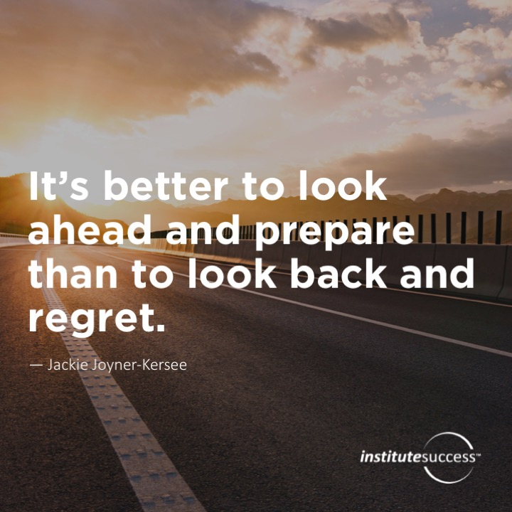 It's better to look ahead and prepare than to look back and regret.  Jackie Joyner-Kersee