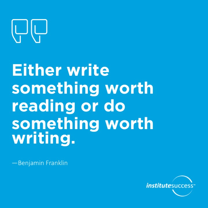 Either write something worth reading or do something worth writing.Benjamin Franklin