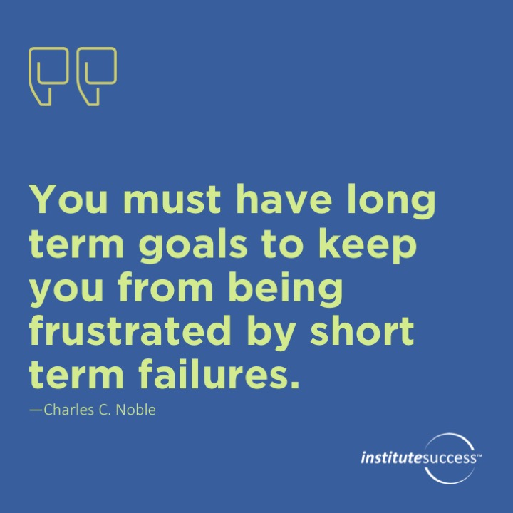 You must have long term goals to keep you from being frustrated by short term failures.	Charles C. Noble