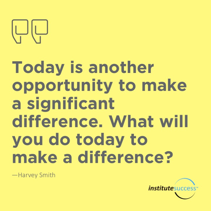 Today is another opportunity to make a significant difference. What will you do today to make a difference?	Harvey Smith