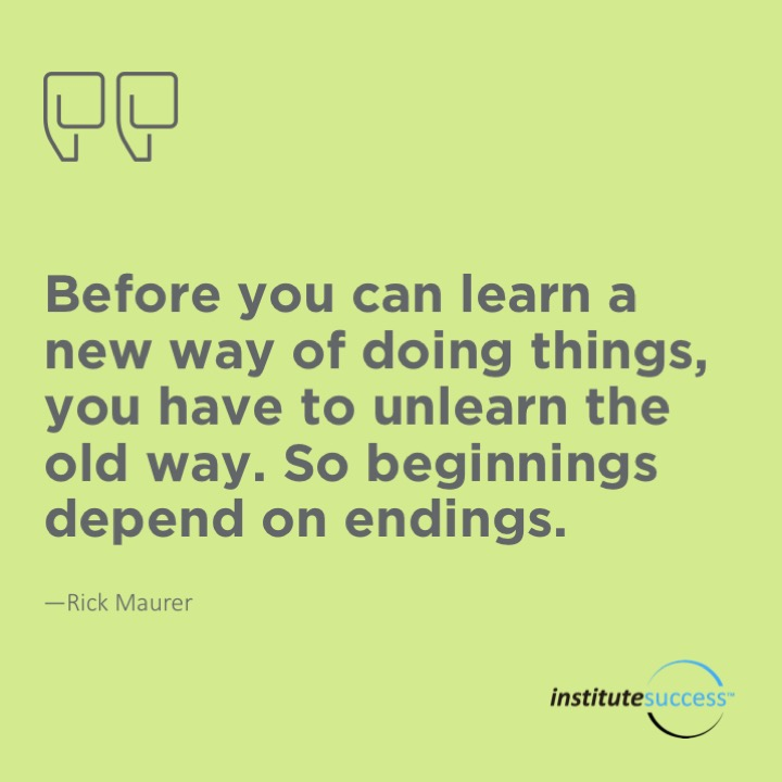 Before you can learn a new way of doing things, you have to unlearn the old way. So beginnings depend on endings.  Rick Maurer
