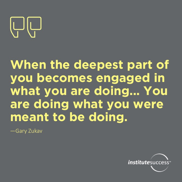 When the deepest part of you becomes engaged in what you are doing… you are doing what you were meant to be doing. Gary Zukav