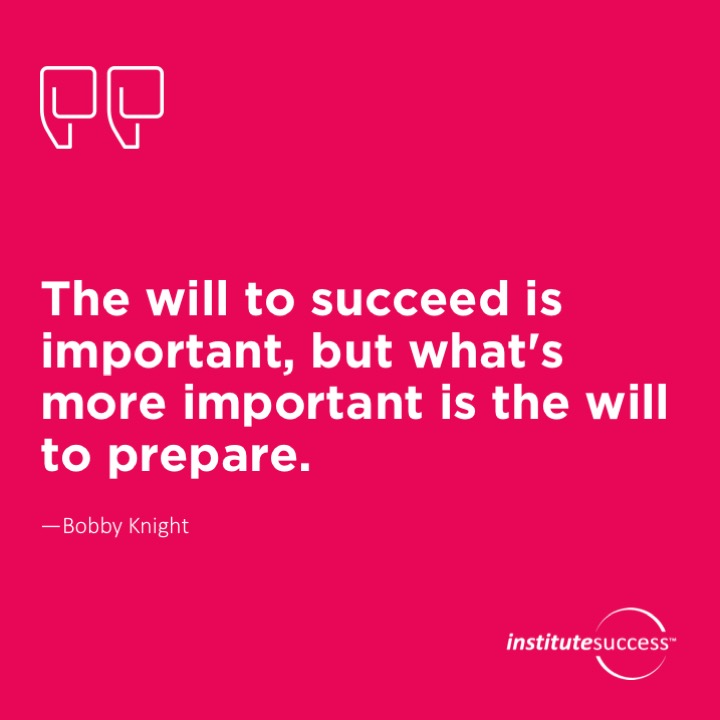 The will to succeed is important, but what's more important is the will to prepare. Bobby Knight