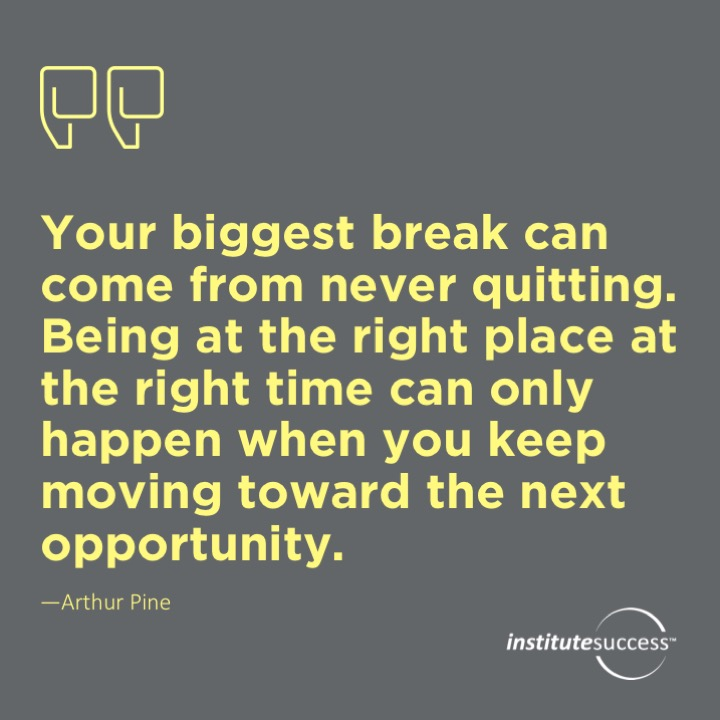 Your biggest break can come from never quitting. Being at the right place at the right time can only happen when you keep moving toward the next opportunity.	Arthur Pine
