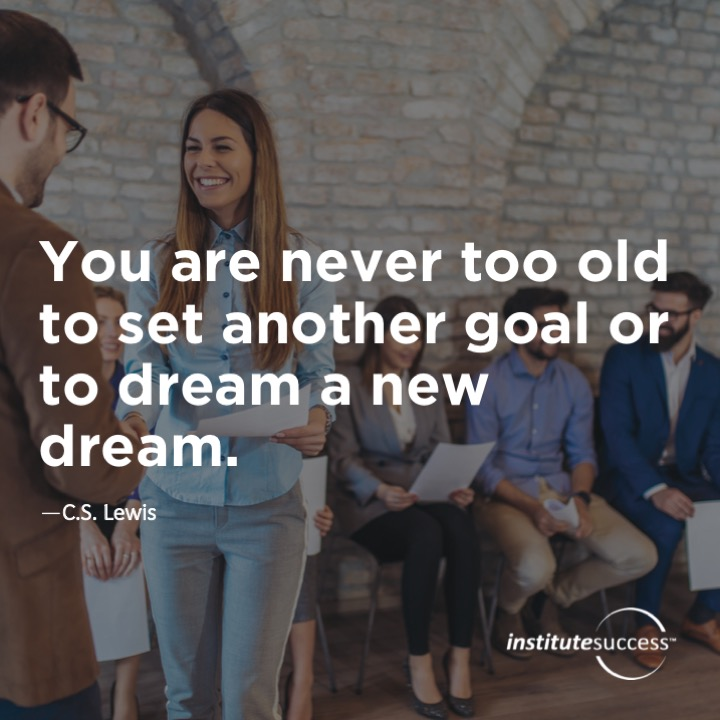 You are never too old to set another goal or to dream a new dream.C.S. Lewis