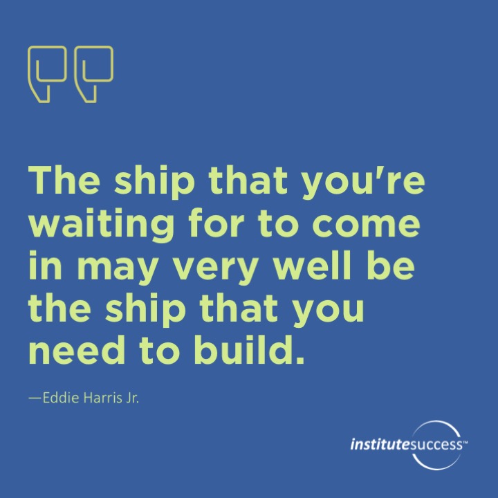 The ship that you're waiting for to come in may very well be the ship that you need to build. Eddie Harris Jr.