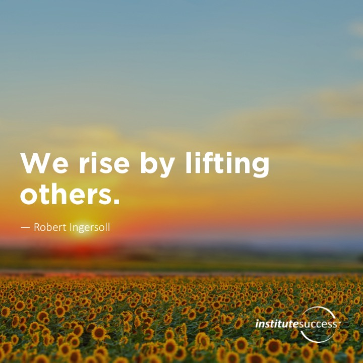 We rise by lifting others.Robert Ingersoll