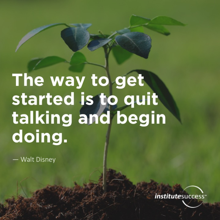 The way to get started is to quit talking and begin doing.Walt Disney
