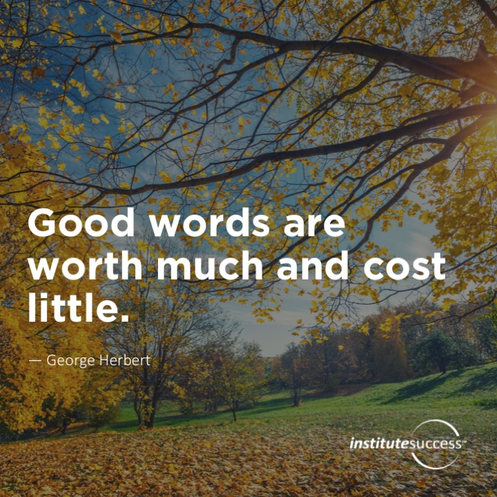 Good words are worth much and cost little.  George Herbert