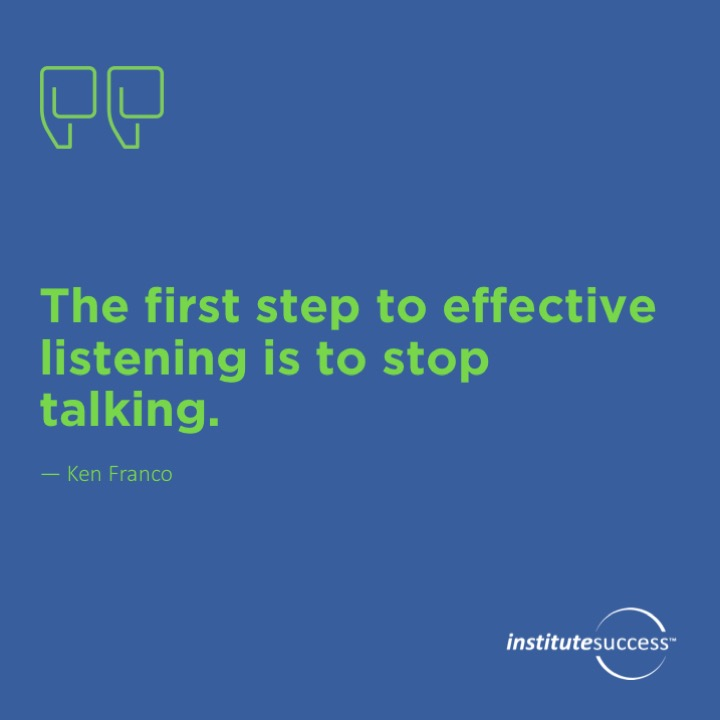 The first step to effective listening is to stop talking.  Ken Fracaro