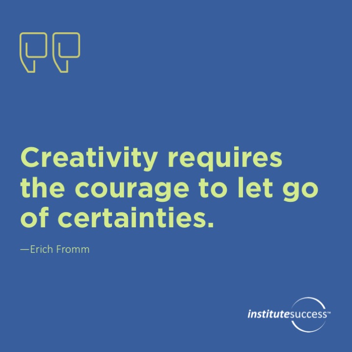 Creativity requires the courage to let go of certainties. 	Erich Fromm